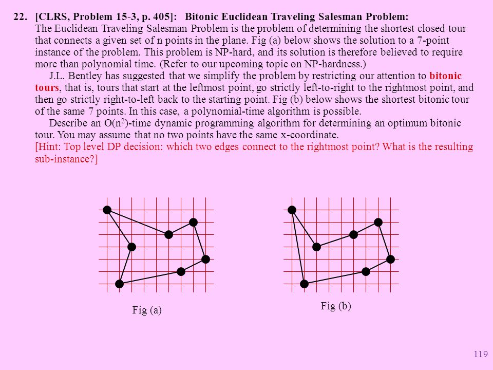 [CLRS, Problem 15-3, p. 405]: Bitonic Euclidean Traveling Salesman Problem: The Euclidean Traveling Salesman Problem is the problem of determining the shortest closed tour that connects a given set of n points in the plane. Fig (a) below shows the solution to a 7-point instance of the problem. This problem is NP-hard, and its solution is therefore believed to require more than polynomial time. (Refer to our upcoming topic on NP-hardness.) J.L. Bentley has suggested that we simplify the problem by restricting our attention to bitonic tours, that is, tours that start at the leftmost point, go strictly left-to-right to the rightmost point, and then go strictly right-to-left back to the starting point. Fig (b) below shows the shortest bitonic tour of the same 7 points. In this case, a polynomial-time algorithm is possible. Describe an O(n2)-time dynamic programming algorithm for determining an optimum bitonic tour. You may assume that no two points have the same x-coordinate. [Hint: Top level DP decision: which two edges connect to the rightmost point What is the resulting sub-instance ]